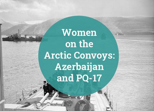 Women on the Arctic Convoys Azerbaijan and PQ-17